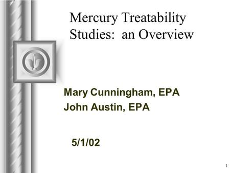 5/1/02 1 Mercury Treatability Studies: an Overview Mary Cunningham, EPA John Austin, EPA This presentation will probably involve audience discussion, which.