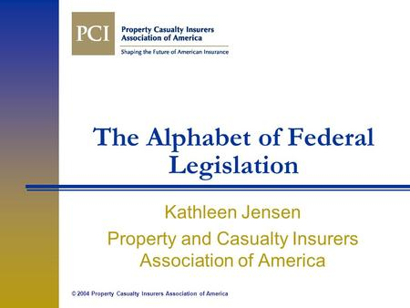 © 2004 Property Casualty Insurers Association of America The Alphabet of Federal Legislation Kathleen Jensen Property and Casualty Insurers Association.