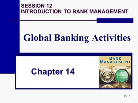 S12 - 1 Global Banking Activities Chapter 14 SESSION 12 INTRODUCTION TO BANK MANAGEMENT.