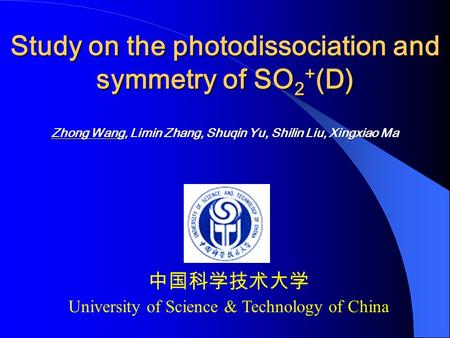 Study on the photodissociation and symmetry of SO 2 + (D) Zhong Wang, Limin Zhang, Shuqin Yu, Shilin Liu, Xingxiao Ma 中国科学技术大学 University of Science &