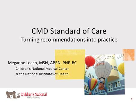 1 CMD Standard of Care Turning recommendations into practice Meganne Leach, MSN, APRN, PNP-BC Children's National Medical Center & the National Institutes.