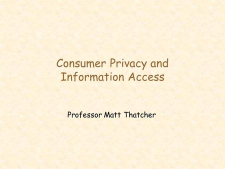 Consumer Privacy and Information Access Professor Matt Thatcher.