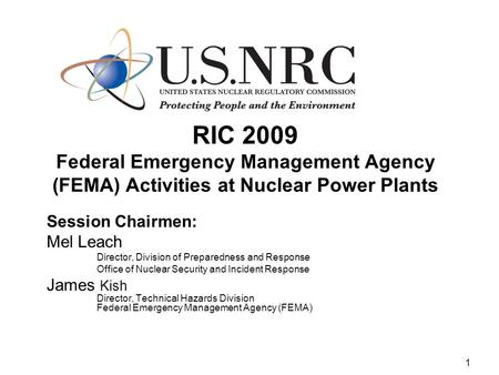 1 RIC 2009 Federal Emergency Management Agency (FEMA) Activities at Nuclear Power Plants Session Chairmen: Mel Leach Director, Division of Preparedness.