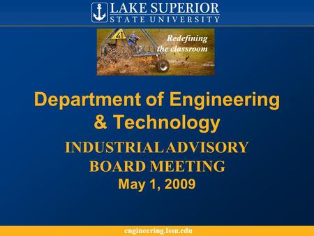 Engineering.lssu.edu Department of Engineering & Technology INDUSTRIAL ADVISORY BOARD MEETING May 1, 2009 Redefining the classroom.