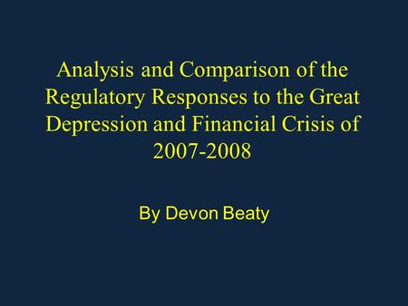 Analysis and Comparison of the Regulatory Responses to the Great Depression and Financial Crisis of 2007-2008 By Devon Beaty.