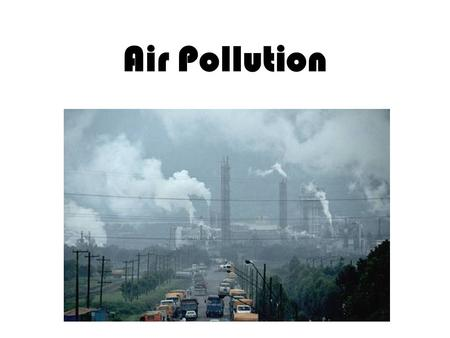 Air Pollution. Sources of Pollution Point Sources Non-Point Sources Primary Pollutants Secondary Pollutants Natural Sources –Larger than anthropogenic.