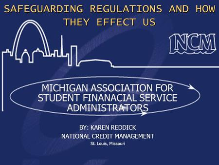 1 SAFEGUARDING REGULATIONS AND HOW THEY EFFECT US MICHIGAN ASSOCIATION FOR STUDENT FINANACIAL SERVICE ADMINISTRATORS BY: KAREN REDDICK NATIONAL CREDIT.