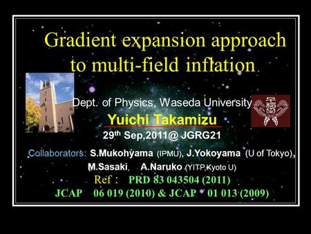 Gradient expansion approach to multi-field inflation Dept. of Physics, Waseda University Yuichi Takamizu 29 th JGRG21 Collaborators: S.Mukohyama.