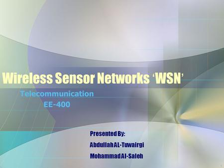 1 Wireless Sensor Networks ' WSN ' Telecommunication EE-400 Presented By: Abdullah AL-Tuwairgi Mohammad Al-Saleh.