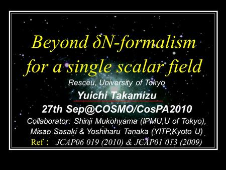 Beyond δN-formalism for a single scalar field Resceu, University of Tokyo Yuichi Takamizu 27th Collaborator: Shinji Mukohyama (IPMU,U.