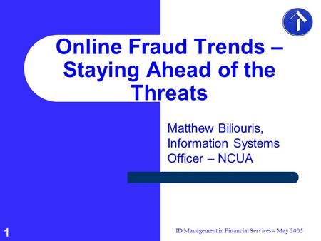 1 ID Management in Financial Services – May 2005 Online Fraud Trends – Staying Ahead of the Threats Matthew Biliouris, Information Systems Officer – NCUA.