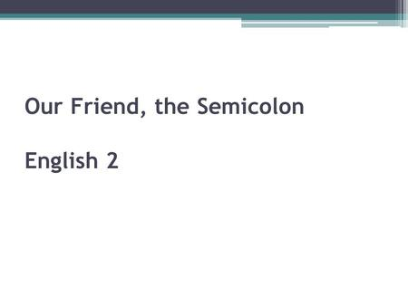 Our Friend, the Semicolon English 2 Our Friend, the Semicolon There are several ways to join TWO independent clauses: Grandma stays up late. She likes.