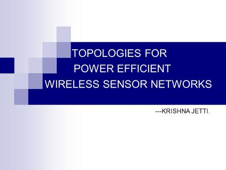 TOPOLOGIES FOR POWER EFFICIENT WIRELESS SENSOR NETWORKS ---KRISHNA JETTI.