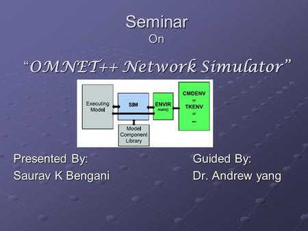 "Seminar On "" OMNET++ Network Simulator"" Presented By: Saurav K Bengani Guided By: Guided By: Dr. Andrew yang Dr. Andrew yang."