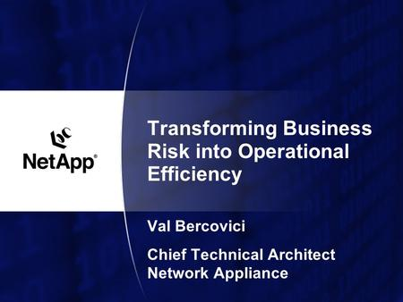 Transforming Business Risk into Operational Efficiency Val Bercovici Chief Technical Architect Network Appliance.