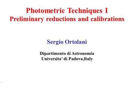 Photometric Techniques I Preliminary reductions and calibrations Sergio Ortolani Dipartimento di Astronomia Universita' di Padova,Italy.