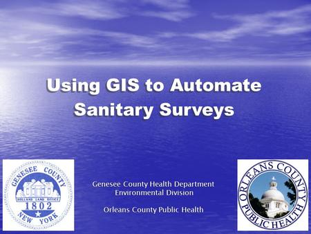 Using GIS to Automate Sanitary Surveys Genesee County Health Department Environmental Division Orleans County Public Health Genesee County Health Department.
