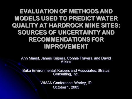 EVALUATION OF METHODS AND MODELS USED TO PREDICT WATER QUALITY AT HARDROCK MINE SITES: SOURCES OF UNCERTAINTY AND RECOMMENDATIONS FOR IMPROVEMENT Ann Maest,