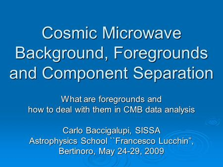 Cosmic Microwave Background, Foregrounds and Component Separation What are foregrounds and how to deal with them in CMB data analysis Carlo Baccigalupi,