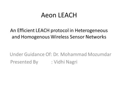 Aeon LEACH An Efficient LEACH protocol in Heterogeneous and Homogenous Wireless Sensor Networks Under Guidance Of: Dr. Mohammad Mozumdar Presented By :