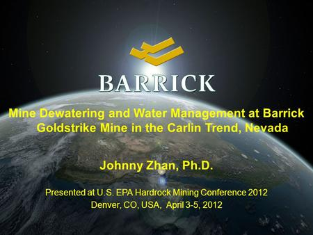Mine Dewatering and Water Management at Barrick Goldstrike Mine in the Carlin Trend, Nevada Johnny Zhan, Ph.D. Presented at U.S. EPA Hardrock Mining Conference.