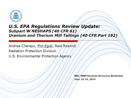 U.S. EPA Regulations Review Update: Subpart W NESHAPS (40 CFR 61) Uranium and Thorium Mill Tailings (40 CFR Part 192) Andrea Cherepy, Phil Egidi, Reid.