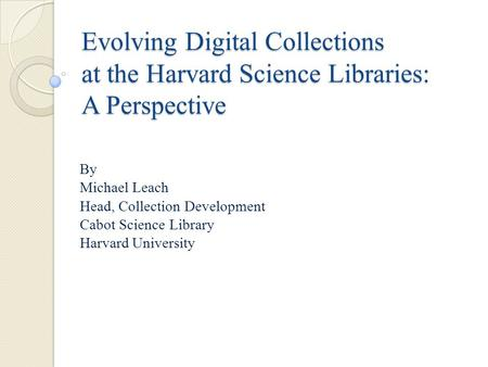 Evolving Digital Collections at the Harvard Science Libraries: A Perspective By Michael Leach Head, Collection Development Cabot Science Library Harvard.
