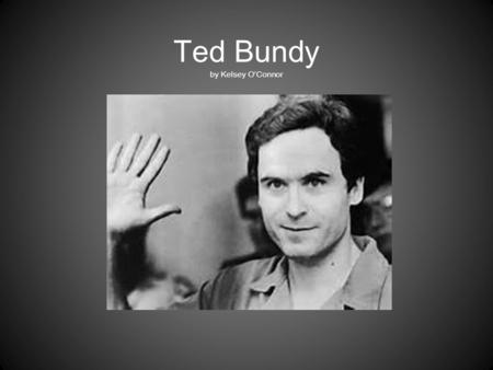 Ted Bundy by Kelsey O'Connor. Background Born Theodore Robert Cowell on November 24, 1946 In Burlington Vermont Was raised by his grandparents, and grew.