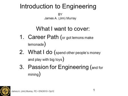 James A. (Jim) Murray, PE ENGR10 Sp12 Introduction to Engineering What I want to cover: 1.Career Path ( or got lemons make lemonade ) 2.What I do ( spend.