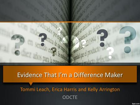 Evidence That I'm a Difference Maker Tommi Leach, Erica Harris and Kelly Arrington ODCTE.