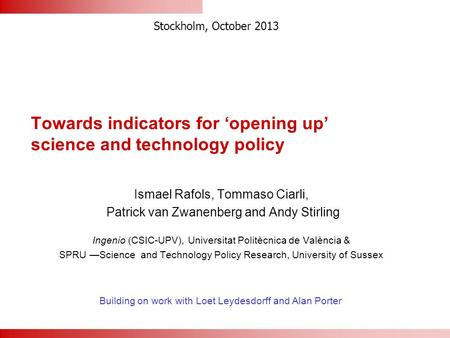 Towards indicators for 'opening up' science and technology policy Ismael Rafols, Tommaso Ciarli, Patrick van Zwanenberg and Andy Stirling Ingenio (CSIC-UPV),