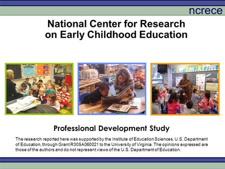 Ncrece National Center for Research on Early Childhood Education Professional Development Study The research reported here was supported by the Institute.
