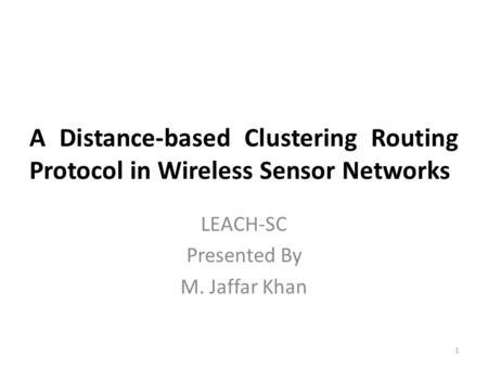 A Distance-based Clustering Routing Protocol in Wireless Sensor Networks LEACH-SC Presented By M. Jaffar Khan 1.
