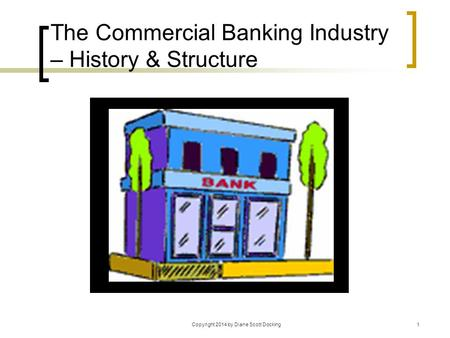 Copyright 2014 by Diane Scott Docking1 The Commercial <strong>Banking</strong> Industry – History & Structure.