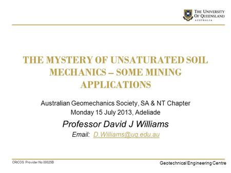 Geotechnical Engineering Centre CRICOS Provider No 00025B THE MYSTERY OF UNSATURATED SOIL MECHANICS – SOME MINING APPLICATIONS Australian Geomechanics.