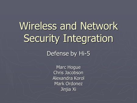 Wireless and Network Security Integration Defense by Hi-5 Marc Hogue Chris Jacobson Alexandra Korol Mark Ordonez Jinjia Xi.