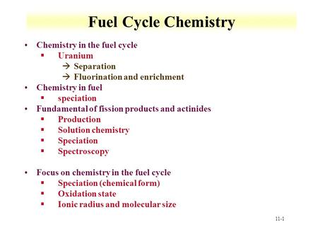 11-1 Fuel Cycle Chemistry Chemistry in the fuel cycle §Uranium àSeparation àFluorination and enrichment Chemistry in fuel §speciation Fundamental of fission.