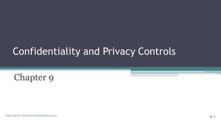 Copyright © 2015 Pearson Education, Inc. Confidentiality and Privacy Controls Chapter 9 9-1.