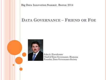 D ATA G OVERNANCE – F RIEND OR F OE John A. Eisenhauer Chief of Data Governance, Humana Founder, Data Governance Society Big Data Innovation Summit, Boston.