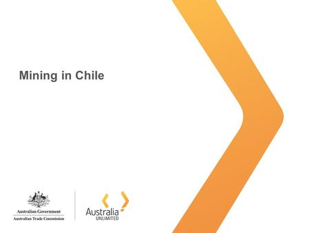Mining in Chile. Australia Unlimited Latin America: Mining region 1.Latin America, a mining region 2.Chile, a platform to Latin-America 3.Chilean mining.
