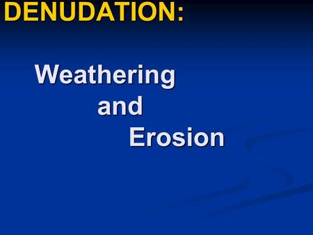 DENUDATION: Weathering and Erosion Introduction DENUDATION refers to the wearing down and stripping and leveling of the earths surface. DENUDATION refers.
