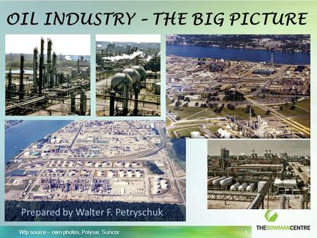 Wfp source – own photos, Polysar, Suncor 1 OIL INDUSTRY – THE BIG PICTURE Prepared by Walter F. Petryschuk.
