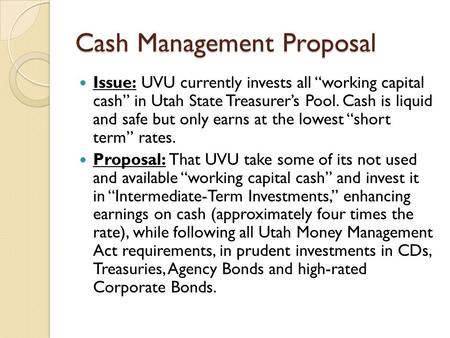 "Cash Management Proposal Issue: UVU currently invests all ""working capital cash"" in Utah State Treasurer's Pool. Cash is liquid and safe but only earns."