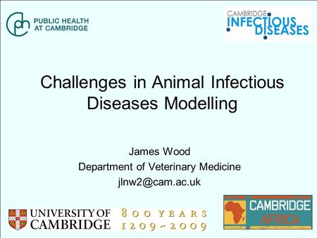 Challenges in Animal Infectious Diseases Modelling James Wood Department of Veterinary Medicine
