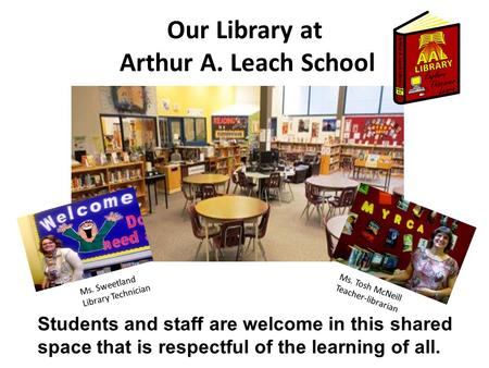 Our Library at Arthur A. Leach School Students and staff are welcome in this shared space that is respectful of the learning of all. Ms. Sweetland Library.