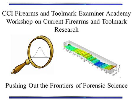 CCI Firearms and Toolmark Examiner Academy Workshop on Current Firearms and Toolmark Research Pushing Out the Frontiers of Forensic Science.