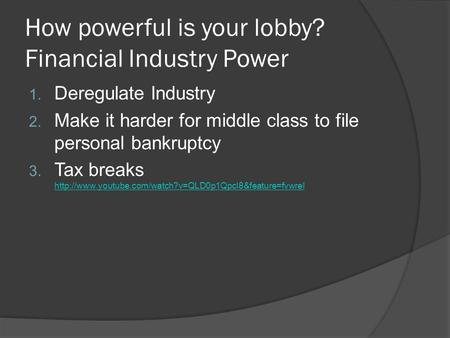 How powerful is your lobby? Financial Industry Power 1. Deregulate Industry 2. Make it harder for middle class to file personal bankruptcy 3. Tax breaks.