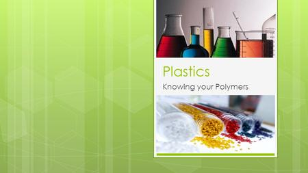 Plastics Knowing your Polymers. Why Design with Plastics?  Corrosion resistance  Low electrical and thermal conductivity, insulator  Easily formed.