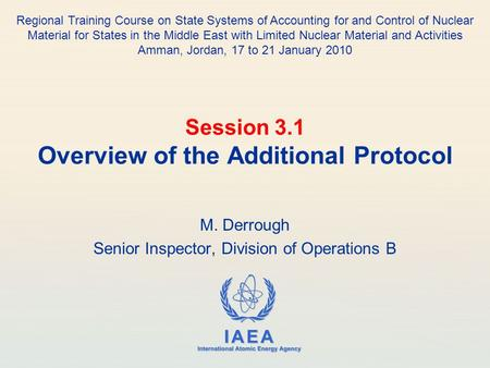 IAEA International Atomic Energy Agency Session 3.1 Overview of the Additional Protocol M. Derrough Senior Inspector, Division of Operations B Regional.