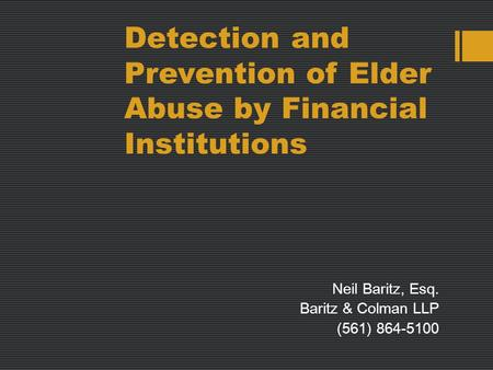 Detection and Prevention of Elder Abuse by Financial Institutions Neil Baritz, Esq. Baritz & Colman LLP (561) 864-5100.